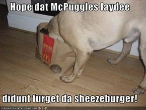 Hope dat McPuggles laydee  didunt furget da sheezeburger!