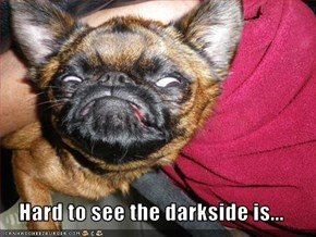 Hard to see the darkside is...