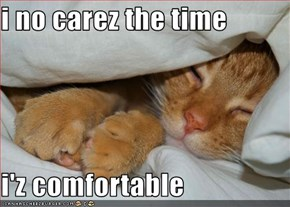 i no carez the time  i'z comfortable