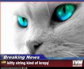 Breaking News - kitty string kind of krepy