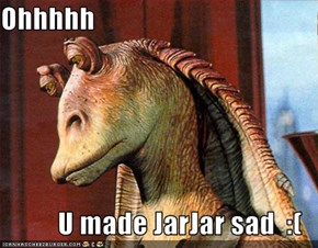 Ohhhhh  U made JarJar sad  :(