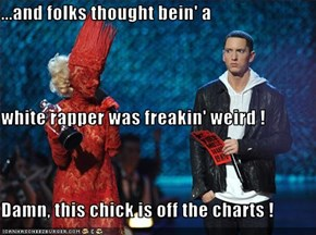 ...and folks thought bein' a white rapper was freakin' weird ! Damn, this chick is off the charts !