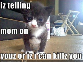 iz telling  mom on  youz or iz i can killz you