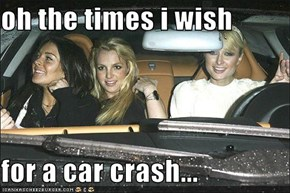 oh the times i wish  for a car crash...