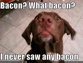 Bacon? What bacon?  I never saw any bacon