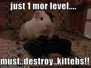 just 1 mor level....  must..destroy..kittehs!!