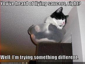 You've heard of flying saucers, right?  Well, I'm trying something different.