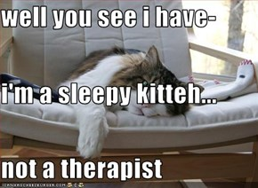 well you see i have- i'm a sleepy kitteh... not a therapist
