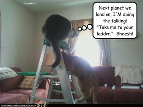 "Next planet we land on, I'M doing the talking!  ""Take me to your ladder.""  Sheesh!"