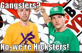 Gangsters?   No, we're Hicksters!