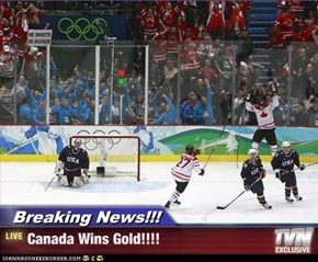 Breaking News!!! - Canada Wins Gold!!!!