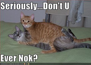 Seriously...Don't U  Ever Nok?