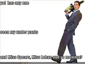 yo!  has any one seen my under pants and Miss Spears, Miss Lohan and yo momma?