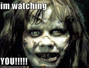 im watching   YOU!!!!!