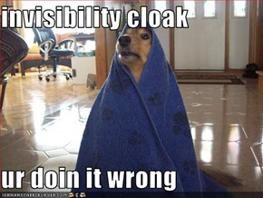 invisibility cloak  ur doin it wrong
