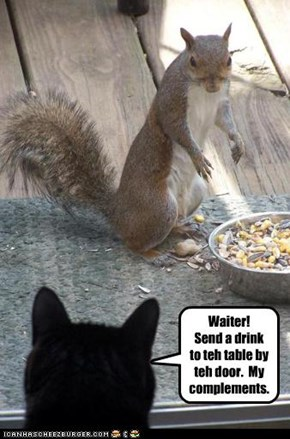 Waiter! Send a drink to teh table by teh door.  My complements.