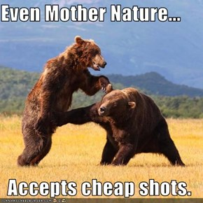 Even Mother Nature...  Accepts cheap shots.