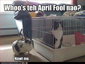 Whoo's teh April Fool nao? Nawt me.