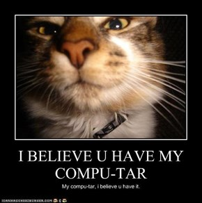 I BELIEVE U HAVE MY COMPU-TAR