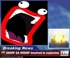 Breaking News - SHOOP DA WHOOP involved in explosion
