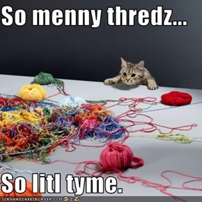 So menny thredz...  So litl tyme.