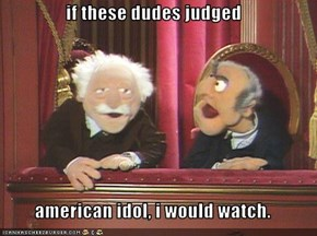 if these dudes judged  american idol, i would watch.