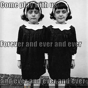 Come play with us Forever and ever and ever  and ever and ever and ever