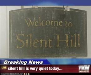 Breaking News - silent hill is very quiet today...