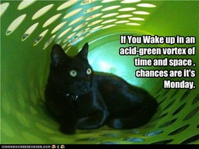 If You Wake up in an acid-green vortex of time and space , chances are it's Monday.