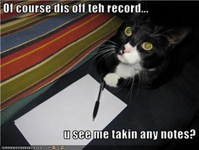 Of course dis off teh record...                             u see me takin any notes?