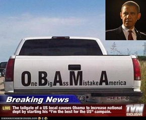 "Breaking News - The tailgate of a US local causes Obama to increase national dept by starting his ""I'm the best for the US"" campain."