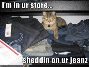 I'm in ur store...                   sheddin on ur jeanz