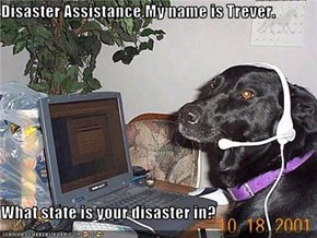 Disaster Assistance.My name is Trever.  What state is your disaster in?