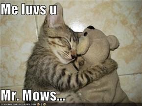 Me luvs u  Mr. Mows...