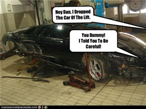 Hey Dan, I Dropped The Car Of The Lift.