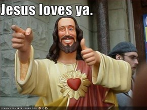 Jesus loves ya.