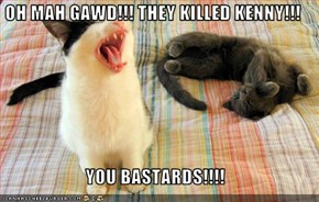 OH MAH GAWD!!! THEY KILLED KENNY!!!  YOU BASTARDS!!!!