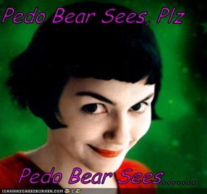 Pedo Bear Sees, Plz  Pedo Bear Sees.......