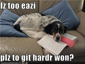 Iz too eazi  plz to git hardr won?