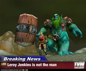 Breaking News - Leroy Jenkins is not the man