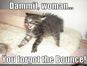 Dammit, woman...   You forgot the Bounce!