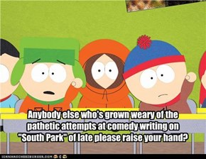 "Anybody else who's grown weary of the pathetic attempts at comedy writing on ""South Park"" of late please raise your hand?"