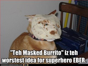 """Teh Masked Burrito"" iz teh worstest idea for superhero EBER."