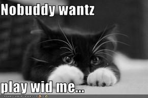 Nobuddy wantz  play wid me...