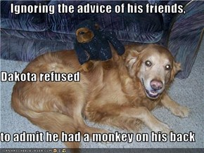 Ignoring the advice of his friends, Dakota refused to admit he had a monkey on his back
