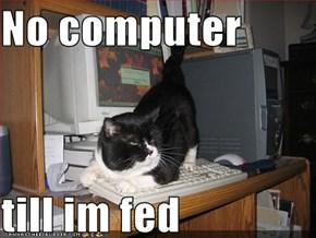 No computer  till im fed