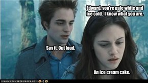 Edward, you're pale white and ice cold.  I know what you are.