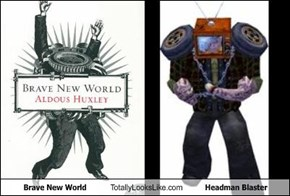 Brave New World Totally Looks Like Headman Blaster
