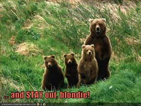 ... and STAY out, blondie!
