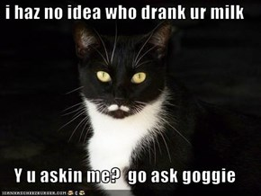 i haz no idea who drank ur milk  Y u askin me?  go ask goggie